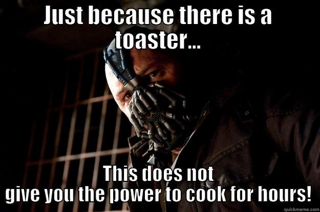 JUST BECAUSE THERE IS A TOASTER... THIS DOES NOT GIVE YOU THE POWER TO COOK FOR HOURS! Angry Bane