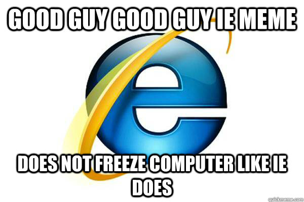 Good guy good guy IE meme Does not freeze computer like IE does