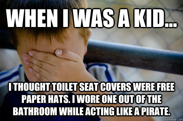 WHEN I WAS A KID... i thought toilet seat covers were free paper hats. I wore one out of the bathroom while acting like a pirate. - WHEN I WAS A KID... i thought toilet seat covers were free paper hats. I wore one out of the bathroom while acting like a pirate.  Misc