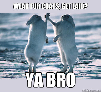 wear fur coats, get laid? ya bro