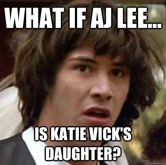 What if Aj lee... is katie vick's daughter?  conspiracy keanu