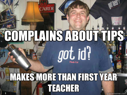 Complains about tips Makes more than first year teacher