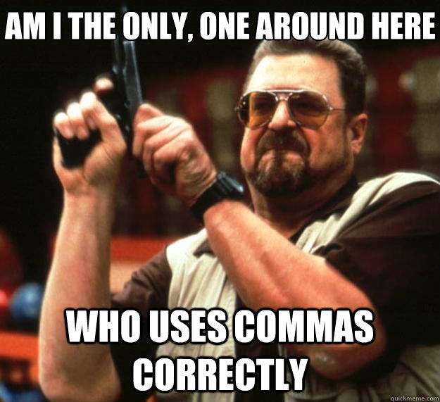 Am I the only, one around here who uses commas correctly - Am I the only, one around here who uses commas correctly  Big Lebowski