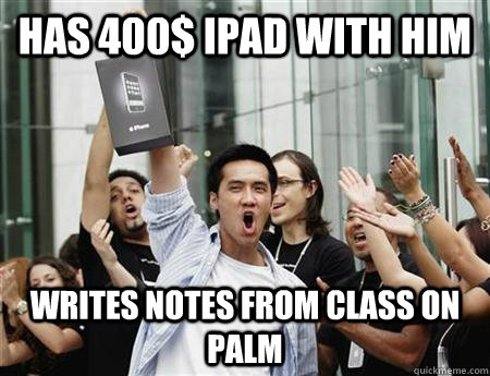 Has 400$ iPad with him Writes notes from class on palm