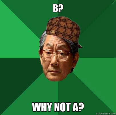B? Why not A? - B? Why not A?  Scumbag Asian Dad