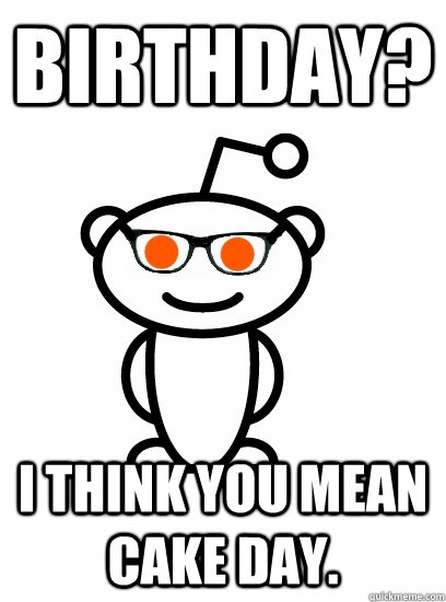 birthday? i think you mean cake day.