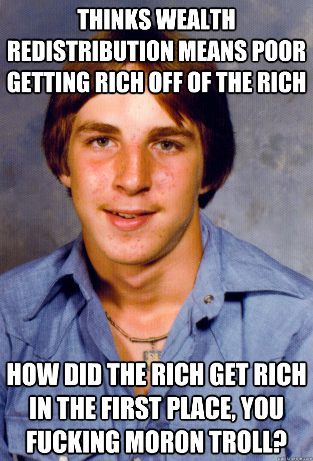 thinks wealth redistribution means poor getting rich off of the rich how did the rich get rich in the first place, you fucking moron troll? - thinks wealth redistribution means poor getting rich off of the rich how did the rich get rich in the first place, you fucking moron troll?  Old Economy Steven
