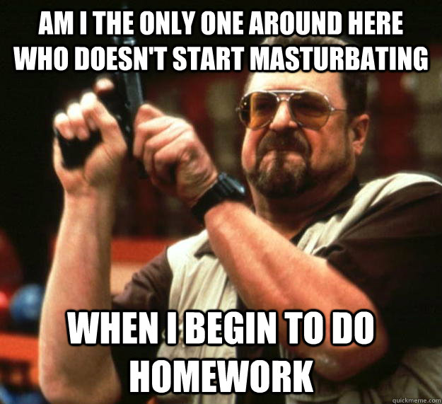 am I the only one around here who doesn't start masturbating  when I begin to do homework - am I the only one around here who doesn't start masturbating  when I begin to do homework  Angry Walter