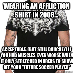 wearing an affliction shirt in 2008... acceptable, (but still douchey) if you had muscles. Even worse when it only stretched in areas to show off your