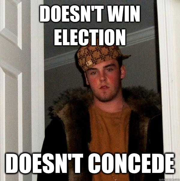 Doesn't win election Doesn't concede - Doesn't win election Doesn't concede  Scumbag Steve