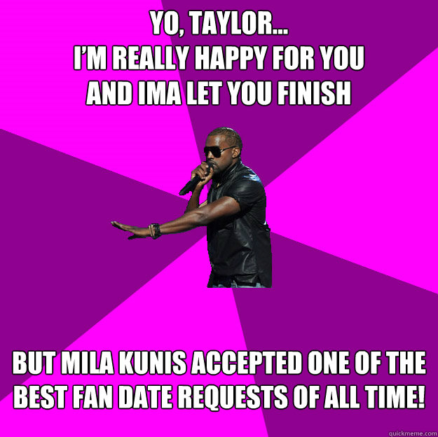 Yo, Taylor... I'm really happy for you and ima let you finish  but Mila Kunis accepted one of the best fan date requests of all time!