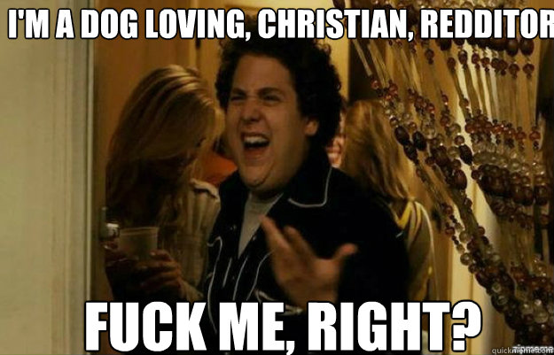I'm a dog loving, christian, redditor FUCK ME, RIGHT? - I'm a dog loving, christian, redditor FUCK ME, RIGHT?  fuck me right