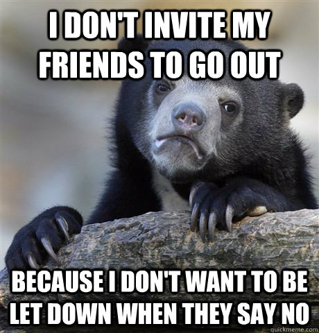 i don't invite my friends to go out because i don't want to be let down when they say no - i don't invite my friends to go out because i don't want to be let down when they say no  Confession Bear
