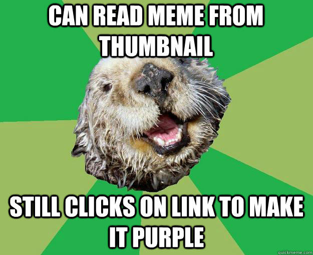 Can read meme from thumbnail still clicks on link to make it purple  OCD Otter