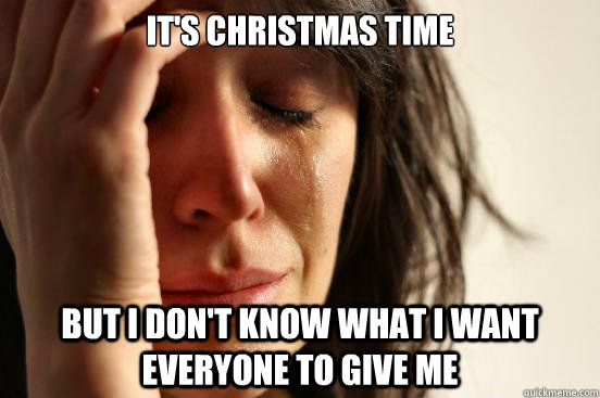 It's Christmas time But I don't know what I want everyone to give me  First World Problems