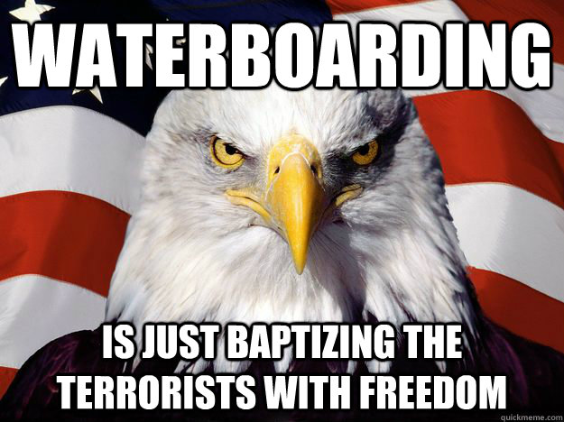 WATERBOARDING IS JUST BAPTIZING THE TERRORISTS WITH FREEDOM - WATERBOARDING IS JUST BAPTIZING THE TERRORISTS WITH FREEDOM  Merica Eagle