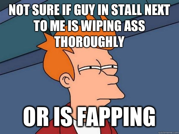 Not sure if guy in stall next to me is wiping ass thoroughly Or is fapping - Not sure if guy in stall next to me is wiping ass thoroughly Or is fapping  Futurama Fry