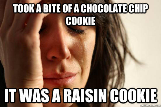 took a bite of a chocolate chip cookie it was a raisin cookie - took a bite of a chocolate chip cookie it was a raisin cookie  First World Problems