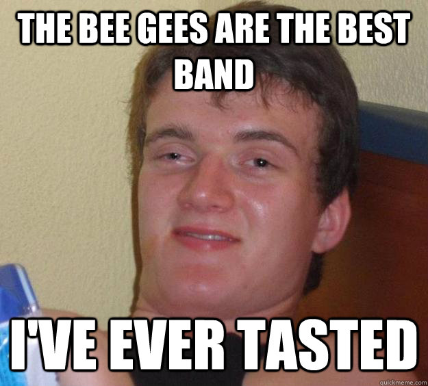 The bee gees are the best band i've ever tasted  - The bee gees are the best band i've ever tasted   10 Guy