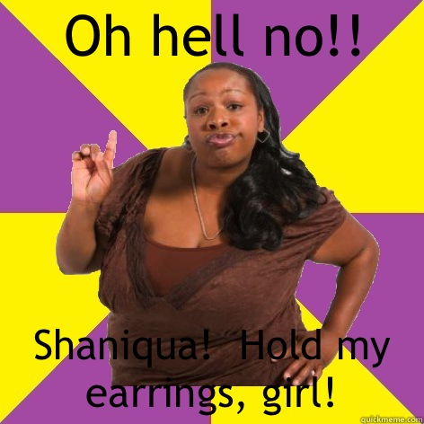 Shaniqua hold my earrings