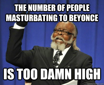 the number of people masturbating to beyonce is too damn high - the number of people masturbating to beyonce is too damn high  Too Damn High
