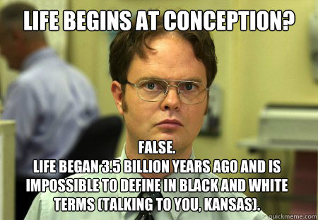 Life begins at conception? False.  Life began 3.5 billion years ago and is impossible to define in black and white terms (talking to you, Kansas). - Life begins at conception? False.  Life began 3.5 billion years ago and is impossible to define in black and white terms (talking to you, Kansas).  Dwight
