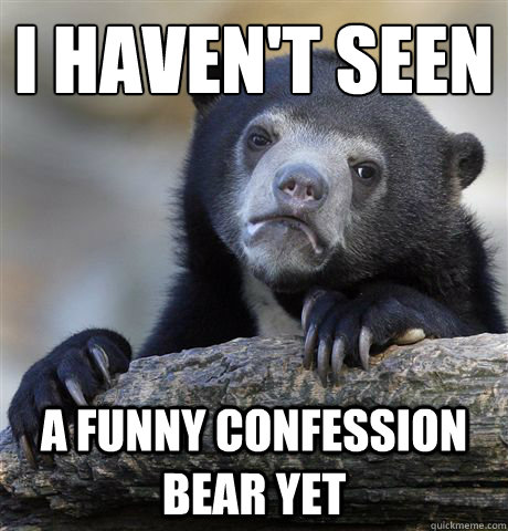 I haven't seen a funny confession bear yet - I haven't seen a funny confession bear yet  Confession Bear