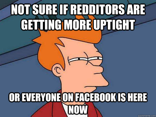 not sure if redditors are getting more uptight or everyone on facebook is here now - not sure if redditors are getting more uptight or everyone on facebook is here now  Misc