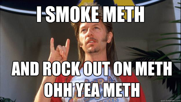 i smoke meth  and rock out on meth ohh yea meth