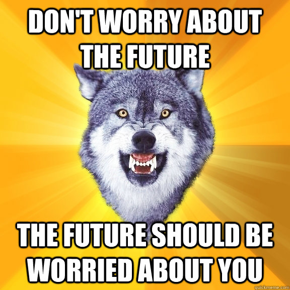 Don't worry about the future The future should be worried about you - Don't worry about the future The future should be worried about you  Courage Wolf