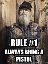 rule #1 always bring a pistol - rule #1 always bring a pistol  Uncle Si and unjucated