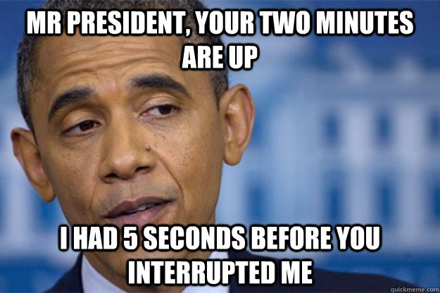 Mr president, your two minutes are up I had 5 seconds before you interrupted me - Mr president, your two minutes are up I had 5 seconds before you interrupted me  Misc