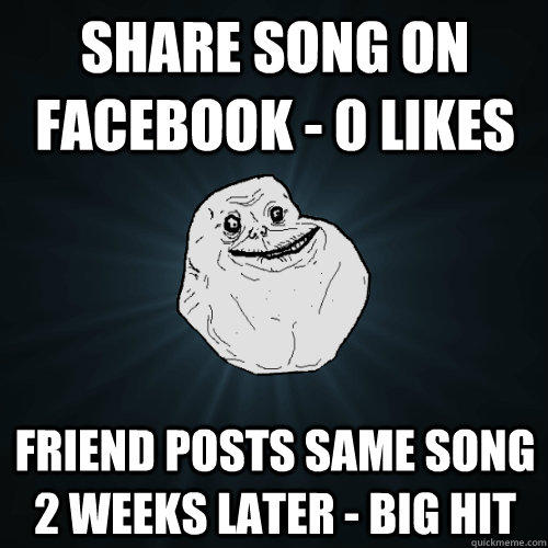 share song on facebook - 0 likes Friend posts same song 2 weeks later - big hit - share song on facebook - 0 likes Friend posts same song 2 weeks later - big hit  Forever Alone