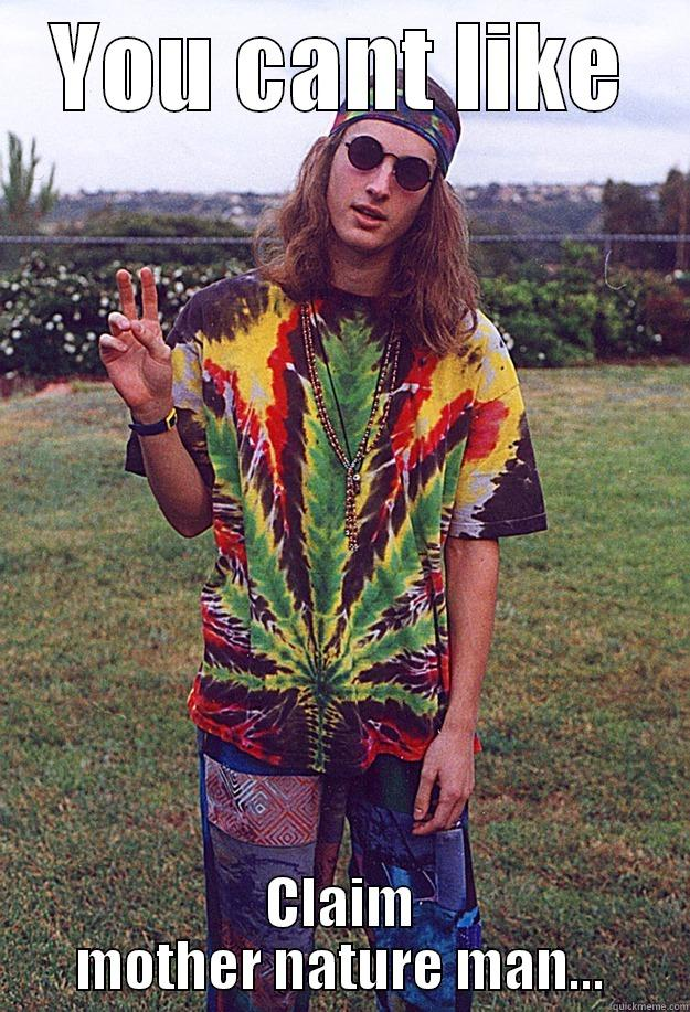 YOU CANT LIKE CLAIM MOTHER NATURE MAN... Freshman Hippie
