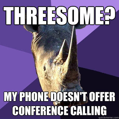 Threesome? My phone doesn't offer conference calling - Threesome? My phone doesn't offer conference calling  Sexually Oblivious Rhino
