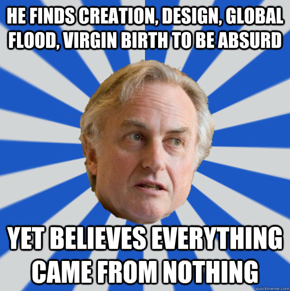 He finds Creation, design, global flood, virgin birth to be absurd Yet believes everything came from nothing