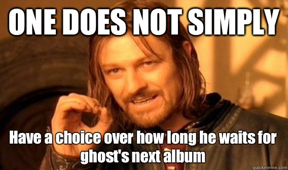 ONE DOES NOT SIMPLY Have a choice over how long he waits for ghost's next album - ONE DOES NOT SIMPLY Have a choice over how long he waits for ghost's next album  One Does Not Simply