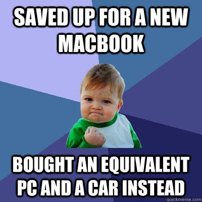 Saved up for a new macbook Bought an equivalent Pc and a car instead  Success Kid