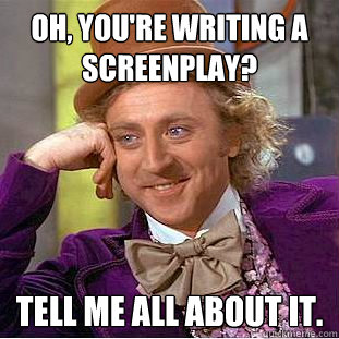 Oh, you're writing a screenplay? Tell me all about it. - Oh, you're writing a screenplay? Tell me all about it.  Condescending Wonka