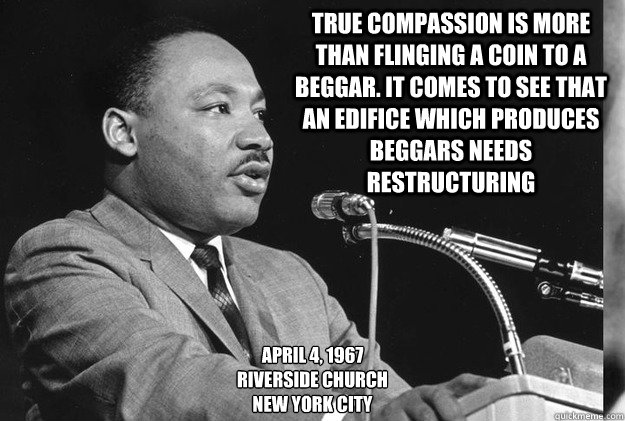 True compassion is more than flinging a coin to a beggar. It comes to see that an edifice which produces beggars needs restructuring April 4, 1967 Riverside Church New York City - True compassion is more than flinging a coin to a beggar. It comes to see that an edifice which produces beggars needs restructuring April 4, 1967 Riverside Church New York City  MLK99c