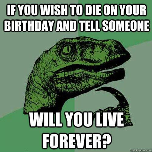 if you wish to die on your birthday and tell someone will you live forever? - if you wish to die on your birthday and tell someone will you live forever?  Philosoraptor