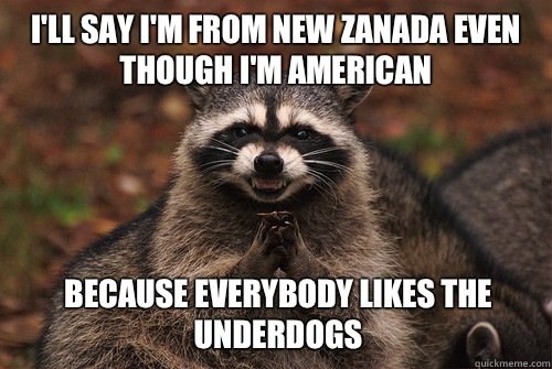 I'll say I'm from new zanada even though I'm American Because everybody likes the underdogs - I'll say I'm from new zanada even though I'm American Because everybody likes the underdogs  Insidious Racoon 2