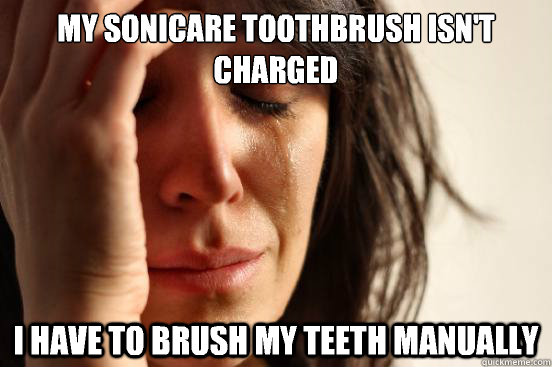 My Sonicare toothbrush isn't charged I have to brush my teeth manually - My Sonicare toothbrush isn't charged I have to brush my teeth manually  First World Problems