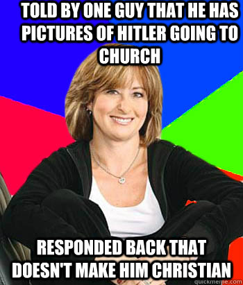 Told by one guy that he has pictures of Hitler going to church Responded back that doesn't make him Christian  - Told by one guy that he has pictures of Hitler going to church Responded back that doesn't make him Christian   Sheltering Suburban Mom