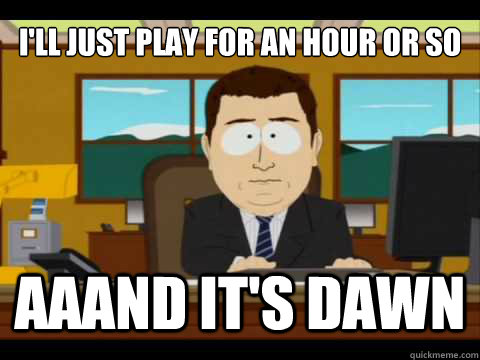 I'll just play for an hour or so Aaand It's dawn