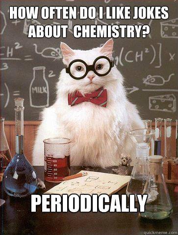 How often do i like jokes about  chemistry?   Periodically