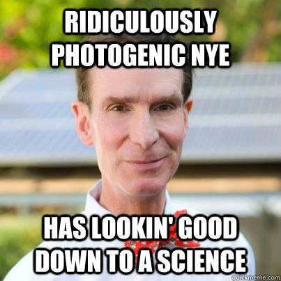 Ridiculously photogenic Nye Has lookin' good down to a science