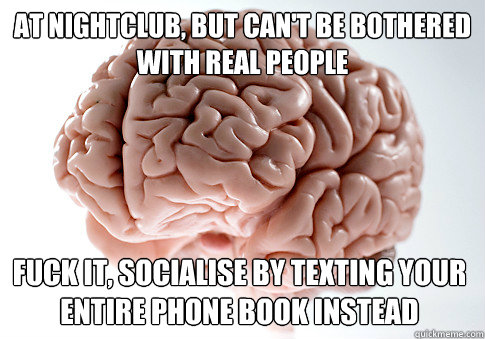 AT NIGHTCLUB, BUT CAN'T BE BOTHERED WITH REAL PEOPLE  FUCK IT, SOCIALISE BY TEXTING YOUR ENTIRE PHONE BOOK INSTEAD - AT NIGHTCLUB, BUT CAN'T BE BOTHERED WITH REAL PEOPLE  FUCK IT, SOCIALISE BY TEXTING YOUR ENTIRE PHONE BOOK INSTEAD  Scumbag Brain