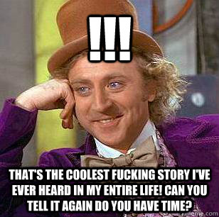 !!! that's the coolest fucking story I've ever heard in my entire life! can you tell it again do you have time?  Condescending Wonka