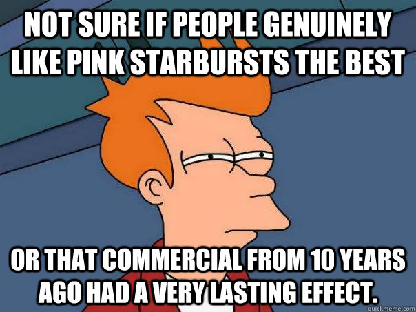 Not sure if people genuinely like pink starbursts the best Or that commercial from 10 years ago had a very lasting effect. - Not sure if people genuinely like pink starbursts the best Or that commercial from 10 years ago had a very lasting effect.  Futurama Fry